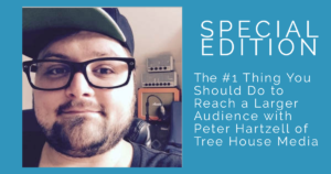 [AUDIO] The #1 Thing You Should Do To Reach A Larger Audience – With Peter Hartzell from Tree House Media